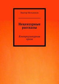 Мельников, Виктор  - Нецензурные рассказы. Контркультурная проза