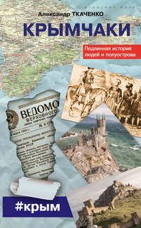 Ткаченко, Александр  - Крымчаки. Подлинная история людей и полуострова