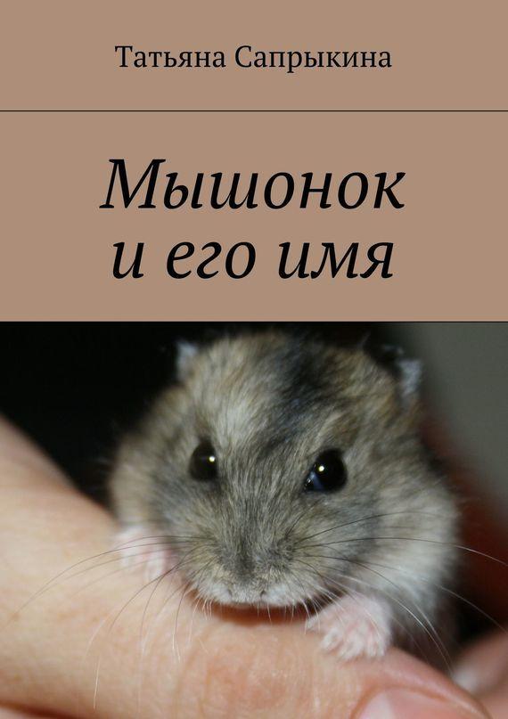 Татьяна Сапрыкина Мышонок и его имя татьяна сапрыкина мышонок и его имя