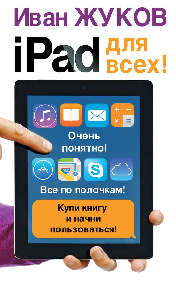 Иван Жуков iPad для всех! жуков иван планшет с нуля все типы планшетов в одной книге айпэд и андроид