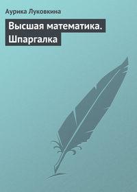 Луковкина, Аурика  - Высшая математика. Шпаргалка