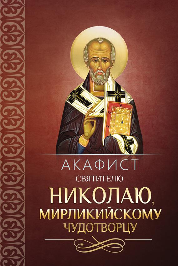 Сборник Акафист святителю Николаю, Мирликийскому чудотворцу акафист святителю христову николаю