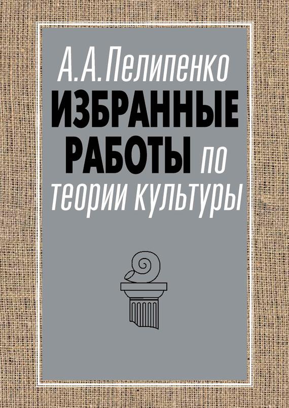 Андрей Пелипенко Избранные работы по теории культуры