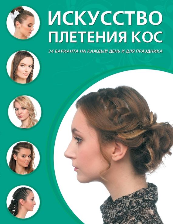 Отсутствует Искусство плетения кос. 34 варианта на каждый день и для праздника ISBN: 978-5-699-80613-3 бейли д джонс дж искусство плетения кос page 5