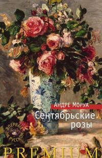 Моруа, Андре   - Сентябрьские розы