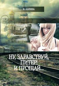 Ирина Лакина - Ну, здравствуй, Питер! И прощай…