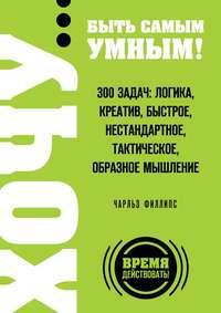 Филлипс, Чарльз  - ХОЧУ… быть самым умным! 300 задач: логика, креатив, быстрое, нестандартное, тактическое, образное мышление