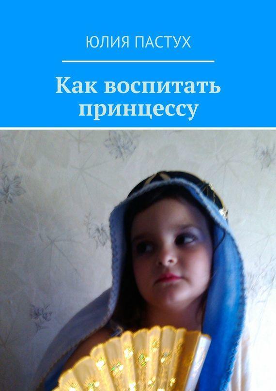 Юлия Пастух Как воспитать принцессу юлия пастух один день разведённого мужчины