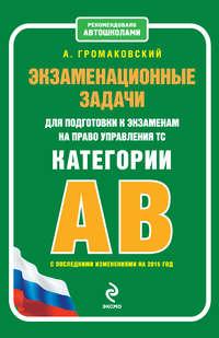 Громаковский, Алексей  - Экзаменационные задачи для подготовки к экзаменам на право управления ТС категории АВ (с последними изменениями на 2015 год)