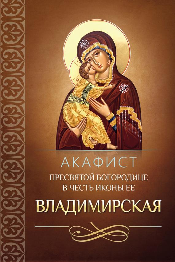 Сборник Акафист Пресвятой Богородице в честь иконы Ее Владимирская икона избавительница от бед страждущих