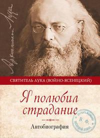 Войно-Ясенецкий, Святитель Лука Крымский  - Я полюбил страдание. Автобиография