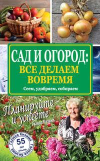 Кизима, Галина  - Сад и огород: все делаем вовремя. Сеем, удобряем, собираем