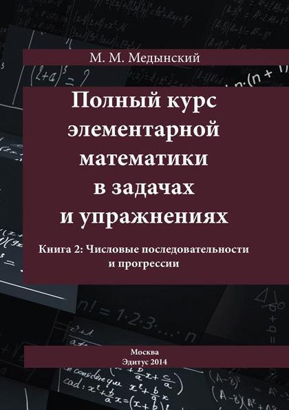 М. М. Медынский Полный курс элементарной математики в задачах и упражнениях. Книга 2: Числовые последовательности и прогрессии для тех кто любит математику 2 класс фгос