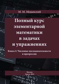 Медынский, М. М.  - Полный курс элементарной математики в задачах и упражнениях. Книга 2: Числовые последовательности и прогрессии
