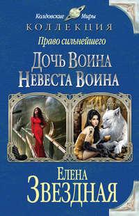 Звёздная, Елена  - Право сильнейшего. Дочь воина. Невеста воина (сборник)