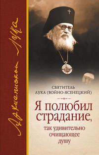 Войно-Ясенецкий, Святитель Лука Крымский  - Я полюбил страдание, так удивительно очищающее душу (сборник)