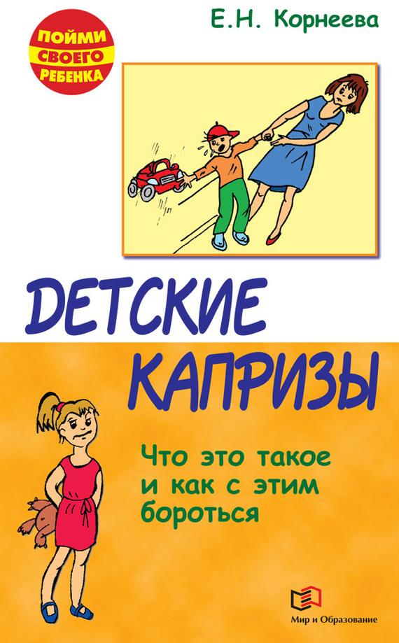 Елена Корнеева Детские капризы. Что это такое и как с этим бороться