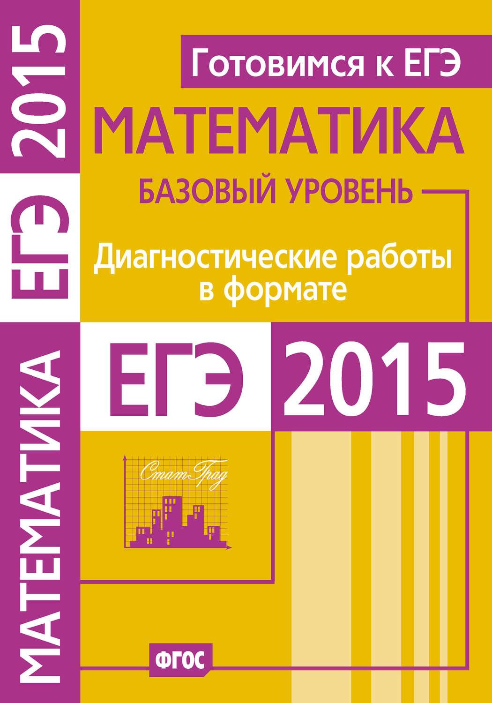 Готовимся к ЕГЭ. Математика. Диагностические работы в формате ЕГЭ 2015. Базовый уровень - скачать в pdf или читать онлайн беспла