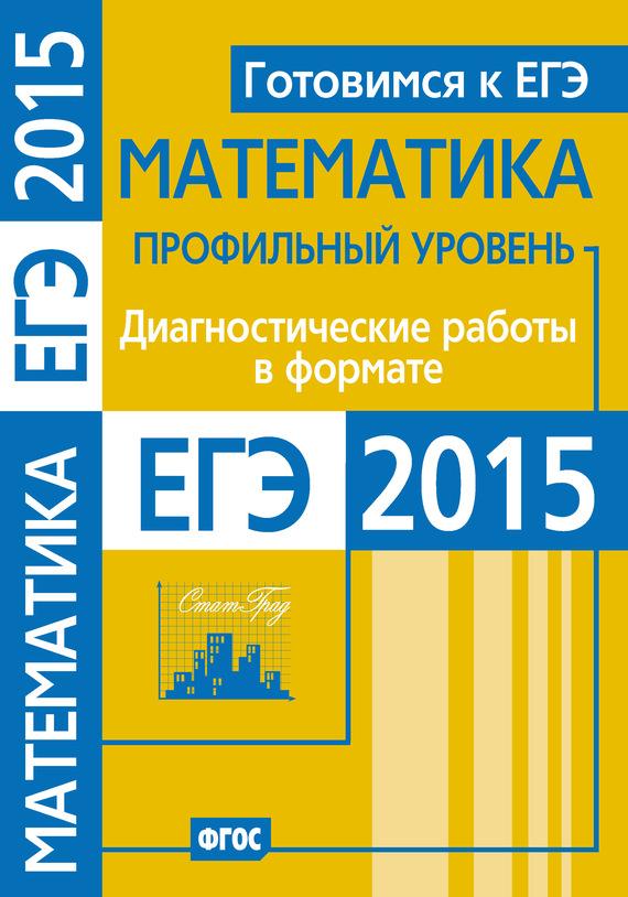 Готовимся к ЕГЭ. Математика. Диагностические работы в формате ЕГЭ 2015. Профильный уровень