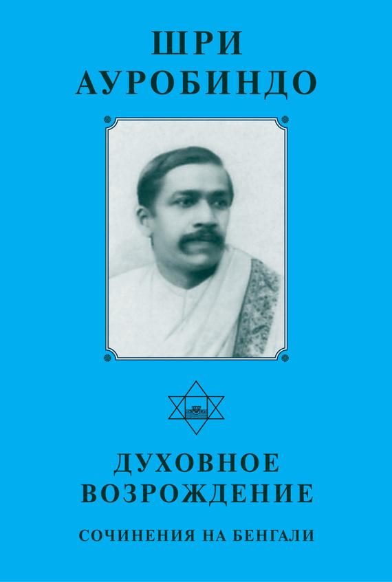 Шри Ауробиндо Шри Ауробиндо. Духовное возрождение. Сочинения на Бенгали шри ауробиндо вера из работ шри ауробиндо и матери