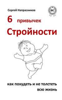 Напрасников, Сергей  - 6 привычек стройности. Как похудеть и не толстеть всю жизнь