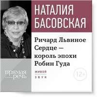 Басовская, Наталия  - Лекция «Ричард Львиное Сердце – король эпохи Робин Гуда»