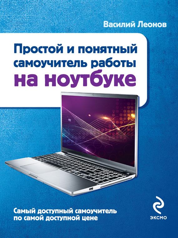 Василий Леонов Простой и понятный самоучитель работы на ноутбуке леонов василий простой и понятный самоучитель работы на ноутбуке