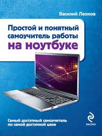 Леонов, Василий  - Простой и понятный самоучитель работы на ноутбуке
