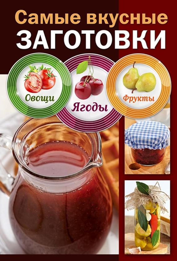 Отсутствует Самые вкусные заготовки. Овощи, ягоды, фрукты ISBN: 978-5-699-80435-1 самые вкусные заготовки овощи ягоды фрукты