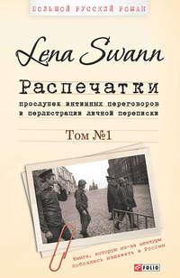 Swann, Lena  - Распечатки прослушек интимных переговоров и перлюстрации личной переписки. Том 1