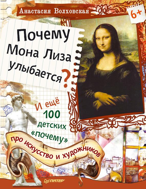 Анастасия Волховская. Почему Мона Лиза улыбается? И ещё 100 детских «почему» про искусство и художников