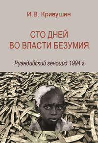 Кривушин, И. В.  - Сто дней во власти безумия. Руандийский геноцид 1994 г.