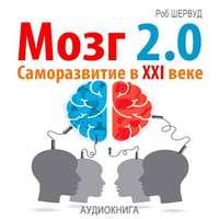 Шервуд, Роб  - Мозг 2.0. Саморазвитие в XXI веке