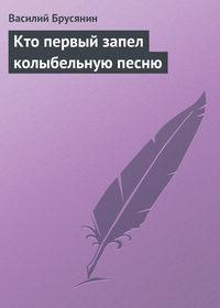 Брусянин, Василий  - Кто первый запел колыбельную песню