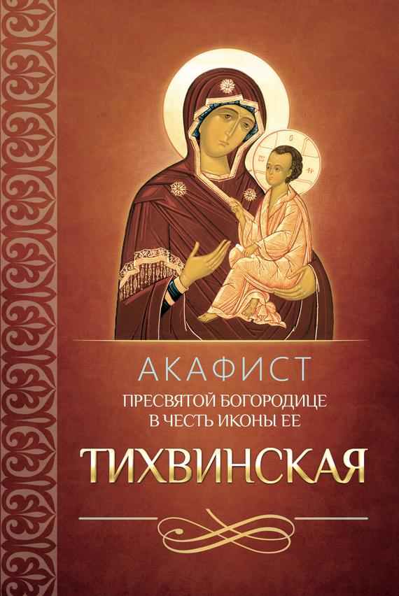 Акафист Пресвятой Богородице в честь иконы Ее Тихвинская ( Сборник  )