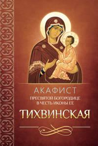 Сборник - Акафист Пресвятой Богородице в честь иконы Ее Тихвинская