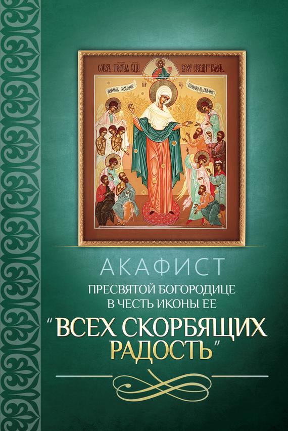 Сборник Акафист Пресвятой Богородице в честь иконы Ее «Всех скорбящих Радость» икона избавительница от бед страждущих