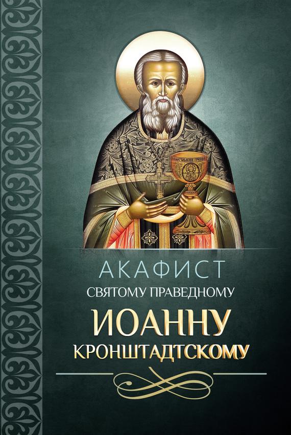 Сборник Акафист святому праведному Иоанну Кронштадтскому александр трофимов акафист святому праведному иоанну русскому