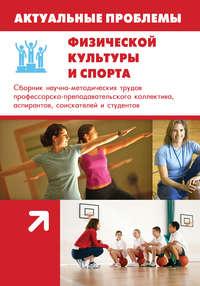 авторов, Коллектив  - Актуальные проблемы физической культуры и спорта