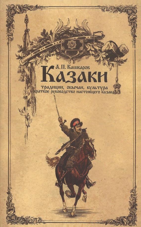 Андрей Кашкаров Казаки: традиции, обычаи, культура (краткое руководство настоящего казака) казачьи войска россии ратные подвиги