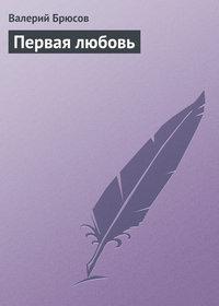 Брюсов, Валерий  - Первая любовь