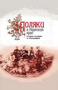 - Поляки в Пермском крае: очерки истории и этнографии