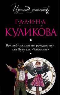 Куликова, Галина  - Волшебниками нерождаются, илиВуду для«чайников»
