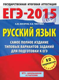 Текучёва, И. В.  - ЕГЭ-2015. Русский язык. Самое полное издание типовых вариантов заданий для подготовки к ЕГЭ
