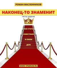 Масленников, Роман  - Наконец-то знаменит! Как стать известным в своем деле