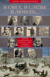 - И смех, и слезы, и любовь… Евреи и Петербург: триста лет общей истории