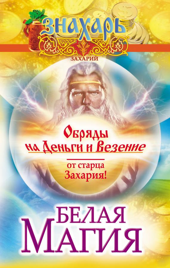 Захарий Белая магия. Обряды на деньги и везение от старца Захария! захарий лучшие ритуалы и практики белой магии от старца захария
