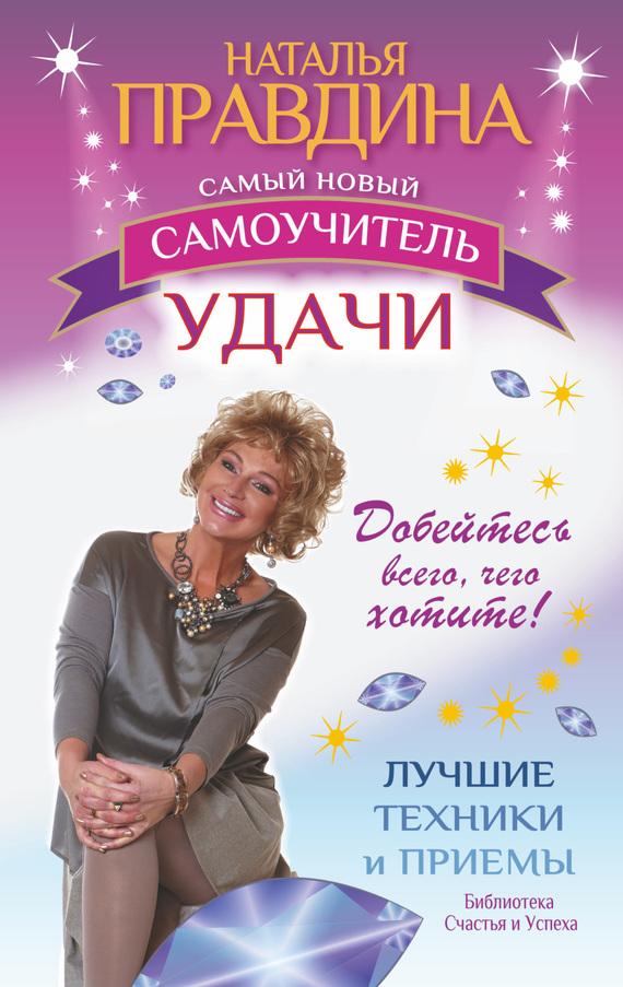 Наталия Правдина Самый новый самоучитель удачи. Добейтесь всего, чего хотите! правдина н ред правдина isbn 9785912071805
