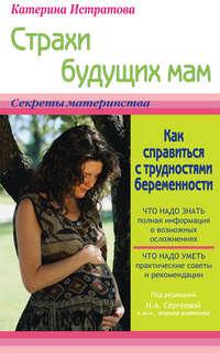 Истратова, Екатерина  - Страхи будущих мам, или Как справиться с трудностями беременности