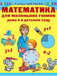 Шалаева, Г. П.  - Математика для маленьких гениев дома и в детском саду